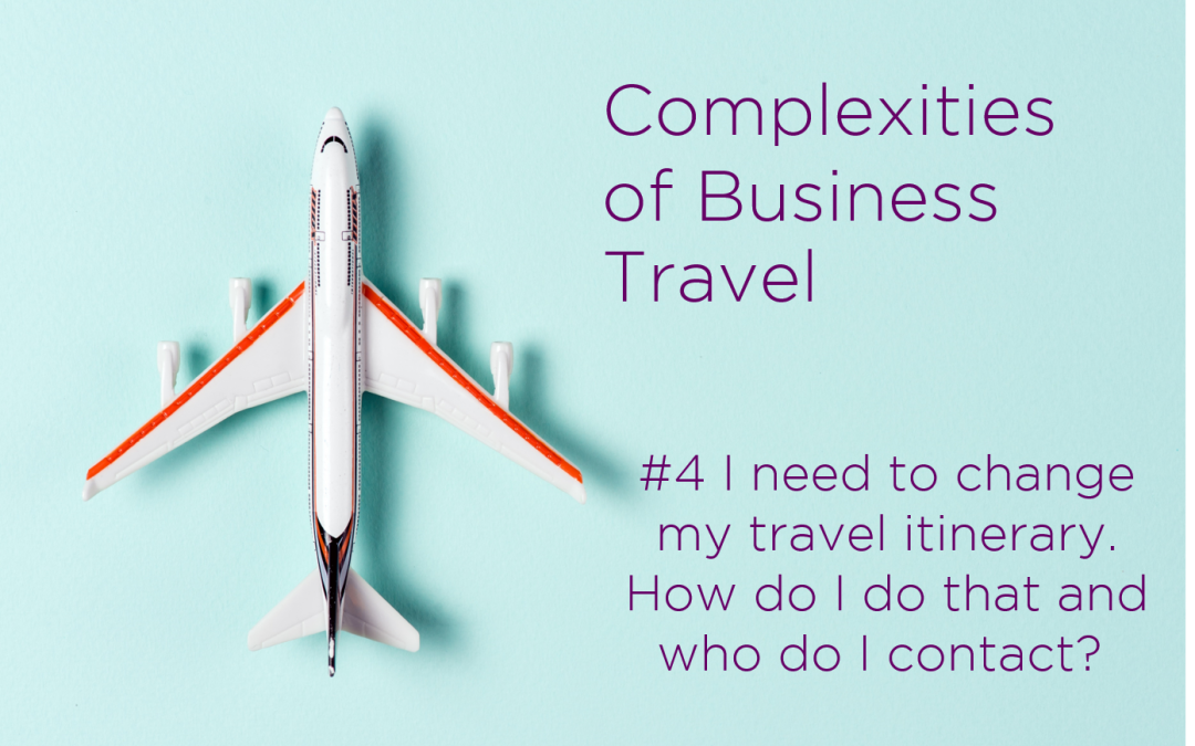 Complexities of Business Travel: Challenge: #4 I need to change my travel itinerary. How do I do that? Who do I contact?